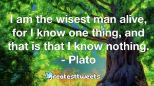 I am the wisest man alive, for I know one thing, and that is that I know nothing. - Plato