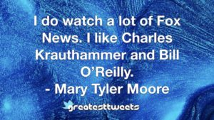 I do watch a lot of Fox News. I like Charles Krauthammer and Bill O'Reilly. - Mary Tyler Moore