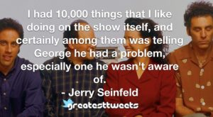 I had 10,000 things that I like doing on the show itself, and certainly among them was telling George he had a problem, especially one he wasn't aware of. - Jerry Seinfeld