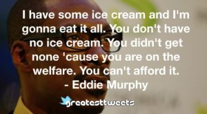 I have some ice cream and I'm gonna eat it all. You don't have no ice cream. You didn't get none 'cause you are on the welfare. You can't afford it. - Eddie Murphy