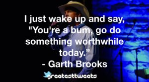 "I just wake up and say, ""You're a bum, go do something worthwhile today."" - Garth Brooks"