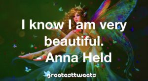 I know I am very beautiful. - Anna Held