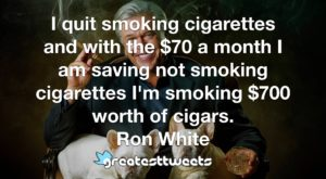 I quit smoking cigarettes and with the $70 a month I am saving not smoking cigarettes I'm smoking $700 worth of cigars. Ron White