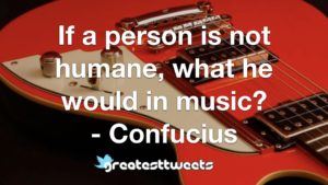 If a person is not humane, what he would in music? - Confucius