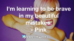 I'm learning to be brave in my beautiful mistakes. - Pink