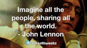 Imagine all the people, sharing all the world. - John Lennon
