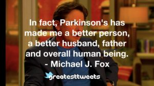 In fact, Parkinson's has made me a better person, a better husband, father and overall human being. - Michael J. Fox