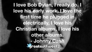 I love Bob Dylan, I really do. I love his early work, I love the first time he plugged in electrically, I love his Christian albums, I love his other albums.- Johnny Cash.001