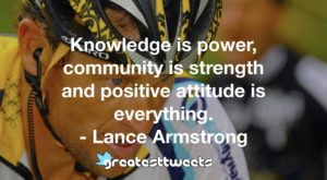 Knowledge is power, community is strength and positive attitude is everything. - Lance Armstrong