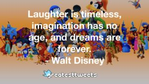 Laughter is timeless, imagination has no age, and dreams are forever. - Walt Disney