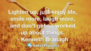 Lighten up, just enjoy life, smile more, laugh more, and don't get so worked up about things. - Kenneth Branagh