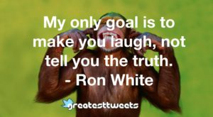 My only goal is to make you laugh, not tell you the truth. - Ron White