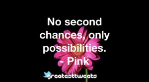 No second chances, only possibilities. - Pink