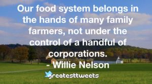 Our food system belongs in the hands of many family farmers, not under the control of a handful of corporations. - Willie Nelson