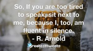 So, If you are too tired to speak, sit next to me, because I, too, am fluent in silence. - R. Arnold