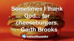 Sometimes I thank God... for cheeseburgers. - Garth Brooks