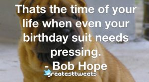 Thats the time of your life when even your birthday suit needs pressing. - Bob Hope