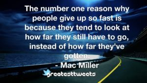 The number one reason why people give up so fast is because they tend to look at how far they still have to go, instead of how far they've gotten. - Mac Miller