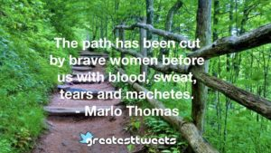 The path has been cut by brave women before us with blood, sweat, tears and machetes. - Marlo Thomas
