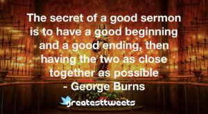 The secret of a good sermon is to have a good beginning and a good ending, then having the two as close together as possible - George Burns