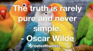 The truth is rarely pure and never simple. - Oscar Wilde