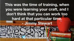 This was the time of training, when you were learning your craft, and I don't think that you can work too hard at that particular time. - Jimmy Stewart