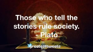 Those who tell the stories rule society. - Plato