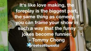 It's like love making, the foreplay is the biggest part, the same thing as comedy. If you can frame your show in such a way that the funny jokes become funnier.- Tommy Chong.001