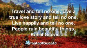 Travel and tell no one. Live a true love story and tell no one. Live happily and tell no one. People ruin beautiful things. - Kahlil Gibran
