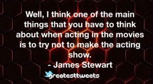 Well, I think one of the main things that you have to think about when acting in the movies is to try not to make the acting show. - James Stewart