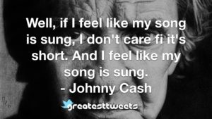 Well, if I feel like my song is sung, I don't care fi it's short. And I feel like my song is sung. - Johnny Cash