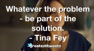 Whatever the problem - be part of the solution. - Tina Fey