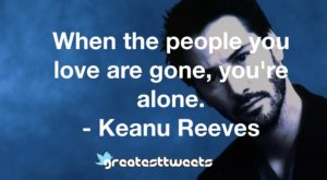 When the people you love are gone, you're alone. - Keanu Reeves