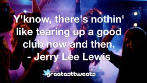 Y'know, there's nothin' like tearing up a good club now and then. - Jerry Lee Lewis