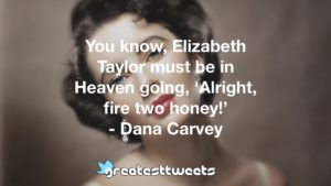 You know, Elizabeth Taylor must be in Heaven going, 'Alright, fire two honey!' - Dana Carvey