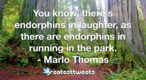 You know, there's endorphins in laughter, as there are endorphins in running in the park. - Marlo Thomas