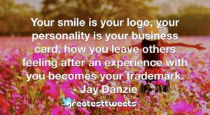 Your smile is your logo, your personality is your business card, how you leave others feeling after an experience with you becomes your trademark. - Jay Danzie