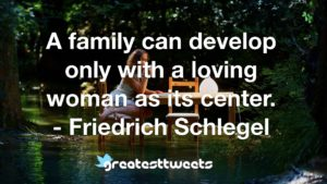A family can develop only with a loving woman as its center. - Friedrich Schlegel