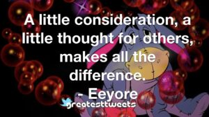 A little consideration, a little thought for others, makes all the difference. - Eeyore