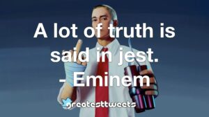 A lot of truth is said in jest. - Eminem