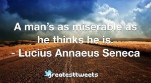 A man's as miserable as he thinks he is. - Lucius Annaeus Seneca
