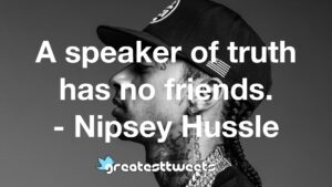 A speaker of truth has no friends. - Nipsey Hussle