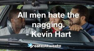 All men hate the nagging. - Kevin Hart