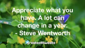 Appreciate what you have. A lot can change in a year. - Steve Wentworth