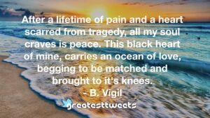 After a lifetime of pain and a heart scarred from tragedy, all my soul craves is peace. This black heart of mine, carries an ocean of love, begging to be matched and brought to it's knees.- B. Vigil.001