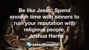 Be like Jesus: Spend enough time with sinners to ruin your reputation with religious people. - Joshua Harris