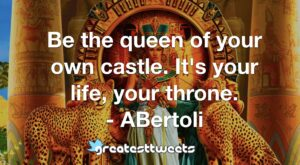 Be the queen of your own castle. It's your life, your throne. - ABertoli