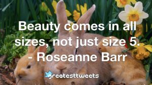 Beauty comes in all sizes, not just size 5. - Roseanne Barr