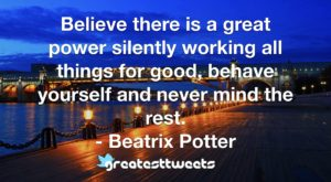 Believe there is a great power silently working all things for good, behave yourself and never mind the rest. - Beatrix Potter