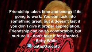 Friendship takes time and energy if its going to work. You can luck into something great, but it doesn't last if you don't give it proper appreciation. Friendship can be so comfortable, but nurture it - don't take it for granted.- Betty White.001